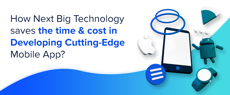 How Next Big Technology Saves the Time & Cost in Developing Cutting-Edge Mobile App?