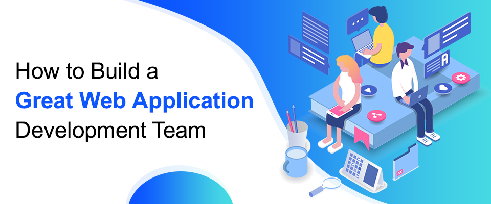 How to Build a Great Web Application Development Team