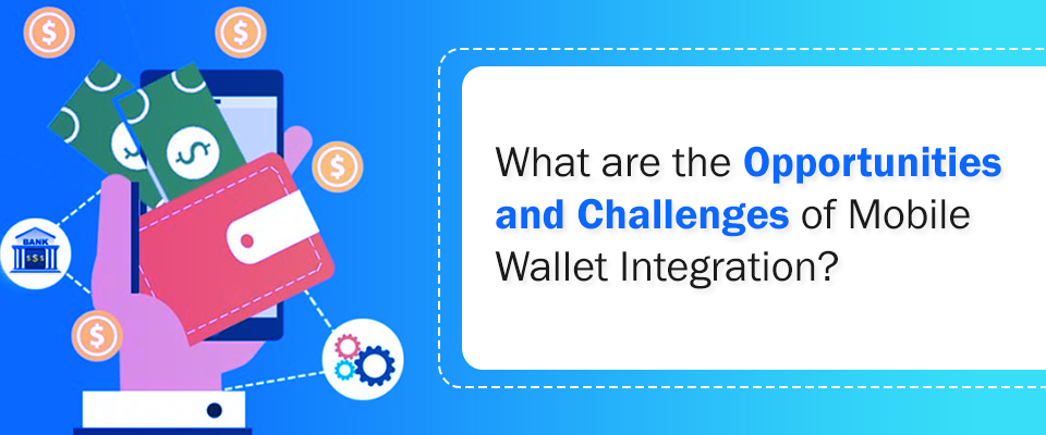 The Major Opportunities and Challenges of Mobile Wallet Integration