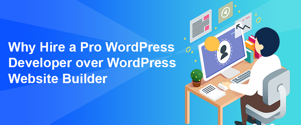 Why Hire a Pro WordPress Developer over WordPress Website Builder