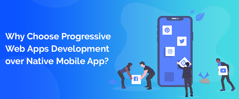 Why Choose Progressive Web Apps Development over Native Mobile App?