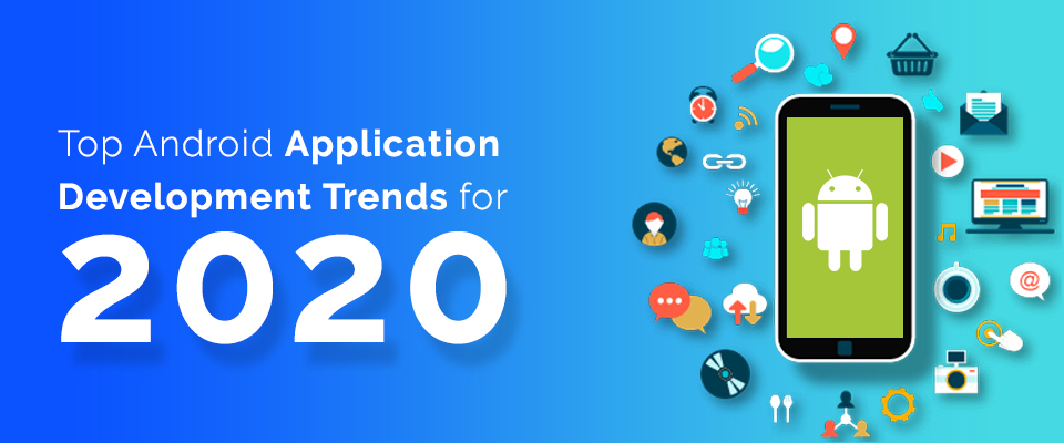 What are the Top Android Application Development Trends of 2020?
