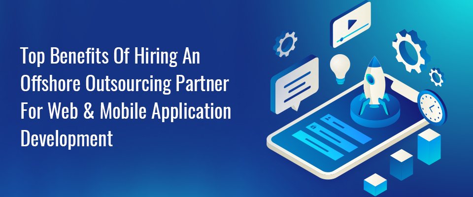 Top Benefits of Hiring an Offshore Outsourcing Partner for Web & Mobile Application Development