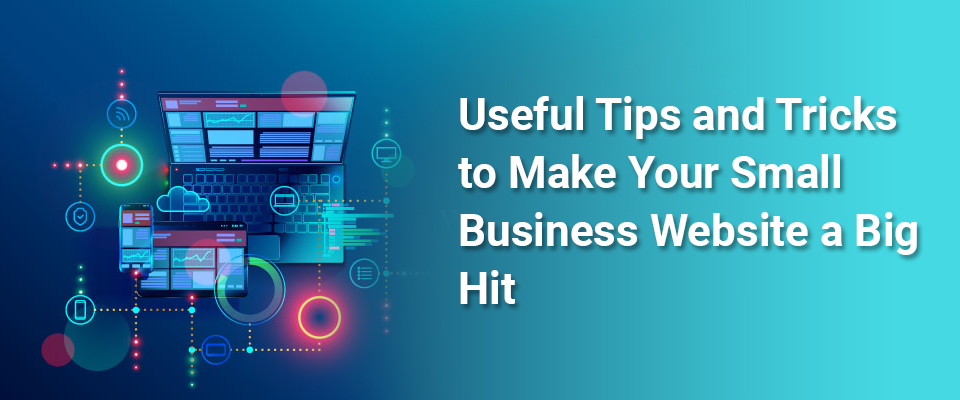 Useful Tips and Tricks to Make Your Small Business Website a Big Hit