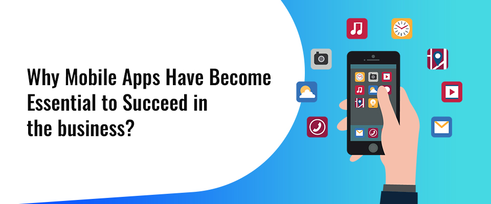 Why mobile apps have become essential to succeed in the business?