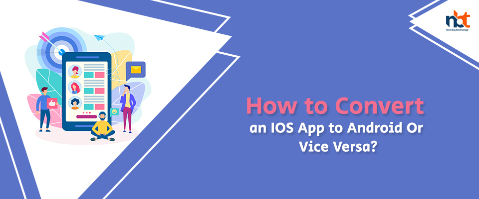 How to Convert an IOS App to Android Or Vice Versa?