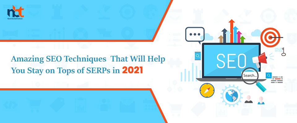 Amazing SEO Techniques That Will Help You Stay on Tops of SERPs in 2021