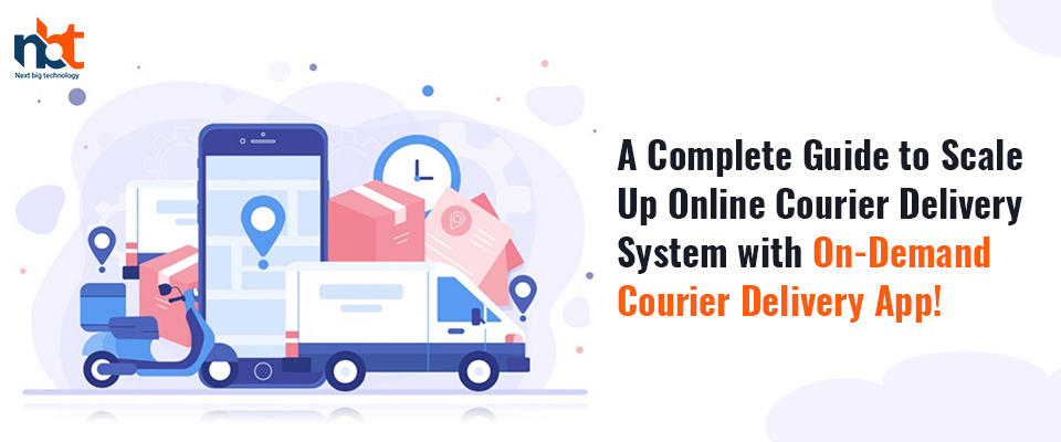 A Complete Guide to Scale Up Online Courier Delivery System with On-Demand Courier Delivery App!