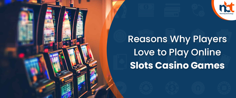 Reasons Why Players Love to Play Online Slots Casino Games