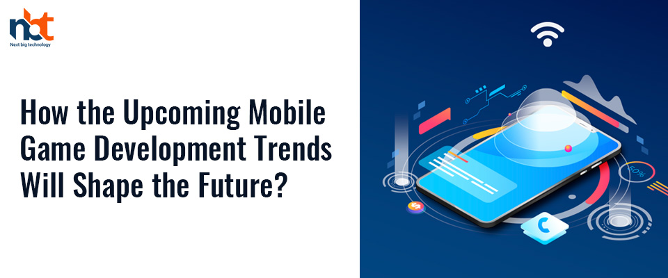 How the Upcoming Mobile Game Development Trends Will Shape the Future?