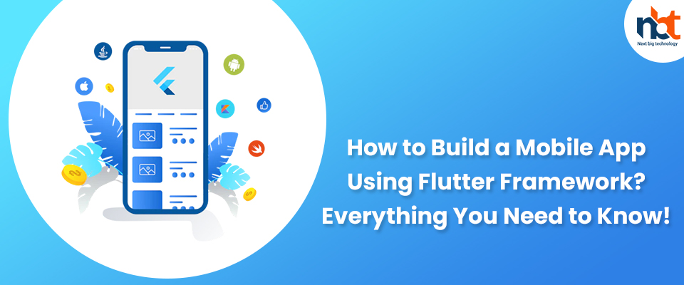 How to Build a Mobile App Using Flutter Framework? Everything You Need to Know!