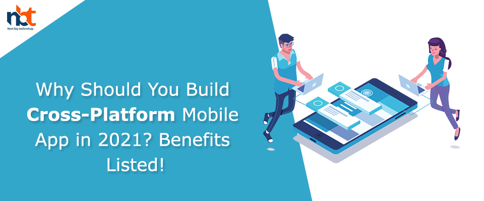 Why Should You Build Cross-Platform Mobile App in 2021? Benefits Listed!