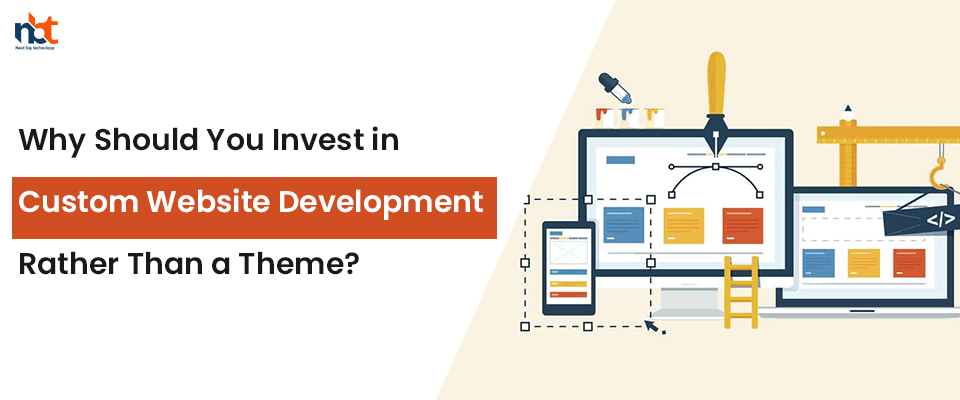 Why Should You Invest in Custom Website Development Rather Than a Theme?