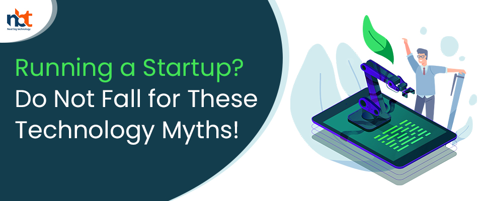 Running a Startup? Do Not Fall for These Technology Myths