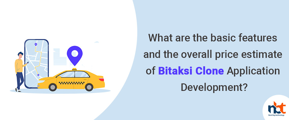 features and the overall price estimate of Bitaksi Clone Application Development?