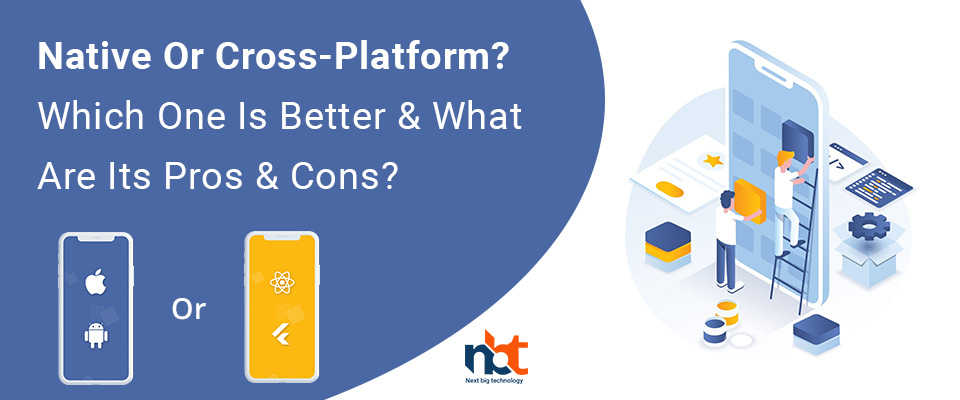 Native Or Cross-Platform? Which One Is Better & What Are Its Pros & Cons?