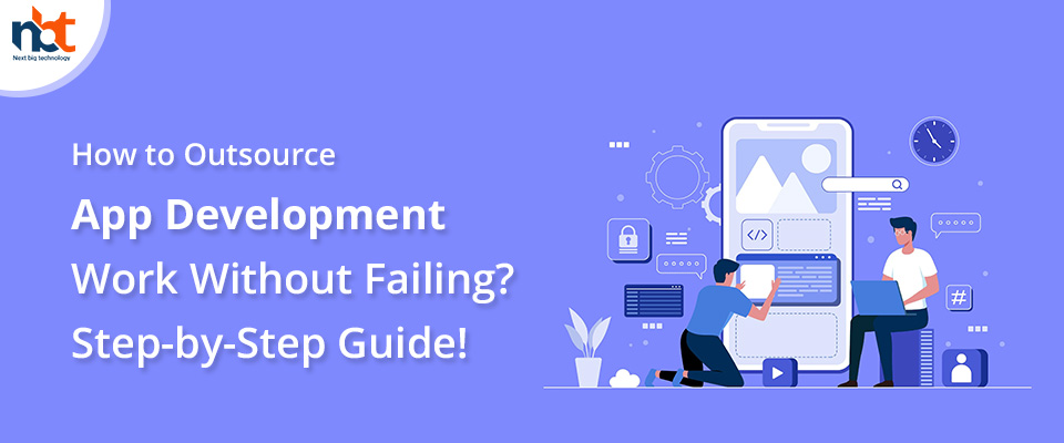 How to Outsource App Development Work Without Failing? Step-by-Step Guide!