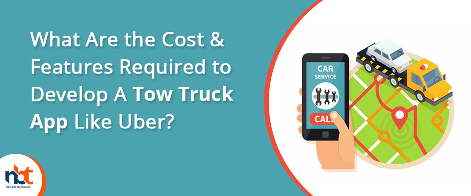 Cost & Features Required to Develop A Tow Truck App Like Uber