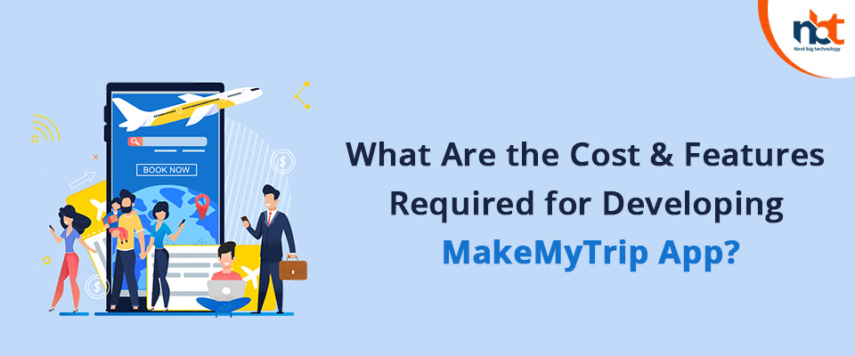 What Are the Cost & Features Required for Developing MakeMyTrip App