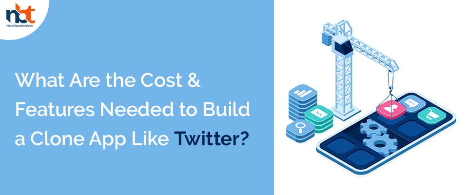 Cost & Features Needed to Build a Clone App Like Twitter
