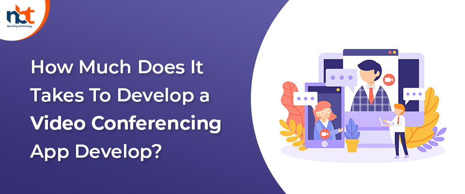 How Much Does It Takes To Develop a Video Conferencing App Develop?