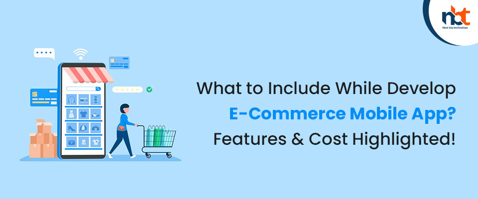 What to Include While Develop E-Commerce Mobile App? Features & Cost Highlighted